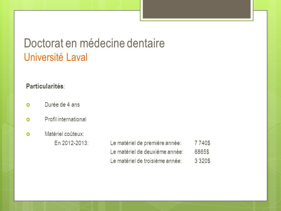 Doctorat en médecine dentaire Université Laval Particularités :  Durée de 4 ans  Profil international  Matériel coûteux: En 2012-2013: Le matériel