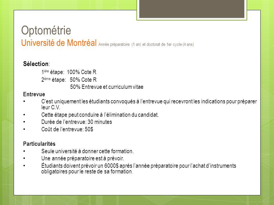 Optométrie Université de Montréal Année préparatoire (1 an) et doctorat de 1er cycle (4 ans) Sélection : 1 ère étape: 100% Cote R 2 ème étape: 50% Cot