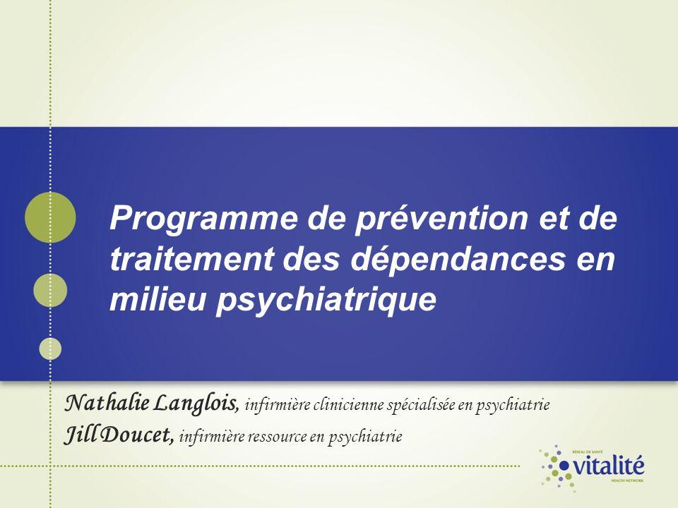 Programme de prévention et de traitement des dépendances en milieu psychiatrique Nathalie Langlois, infirmière clinicienne spécialisée en psychiatrie