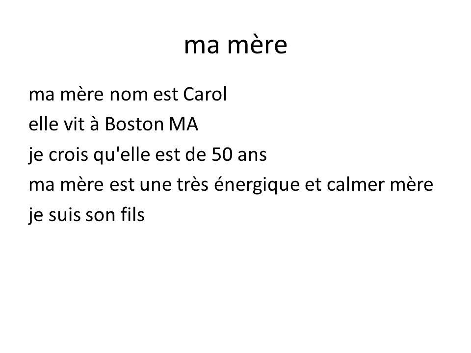 ma mère ma mère nom est Carol elle vit à Boston MA je crois qu'elle est de 50 ans ma mère est une très énergique et calmer mère je suis son fils