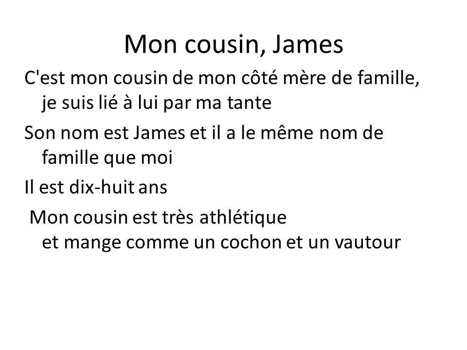 Mon cousin, James C'est mon cousin de mon côté mère de famille, je suis lié à lui par ma tante Son nom est James et il a le même nom de famille que mo