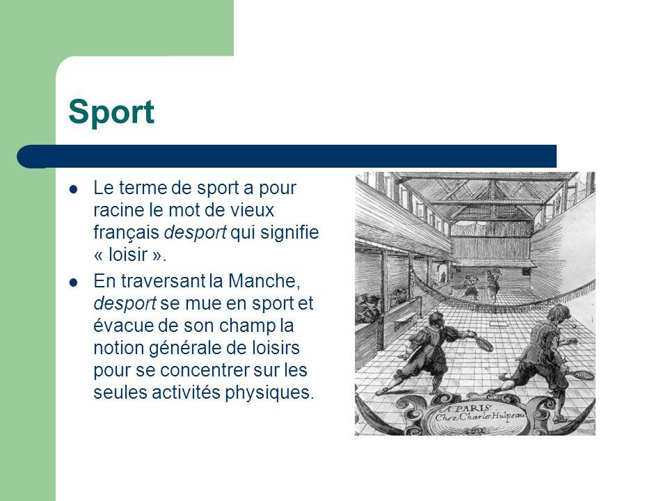 Sport  En 1873, le littré précise : « Sport, mot anglais employé pour désigner tout exercice de plein air, tel que courses de chevaux, canotage, chasse à courre, pêche, tir à l'arc, gymnastique, escrime.
