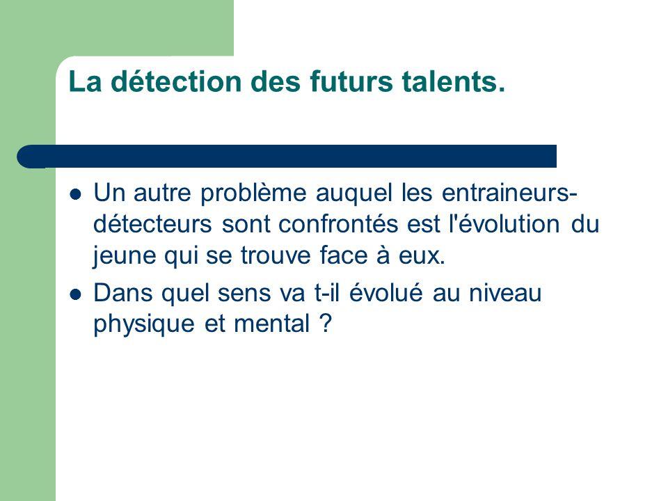 La détection des futurs talents.  Un autre problème auquel les entraineurs- détecteurs sont confrontés est l'évolution du jeune qui se trouve face à