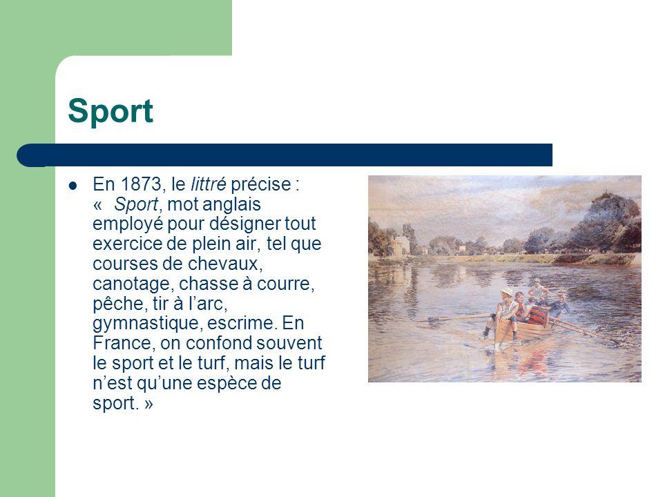 Sport  En 1873, le littré précise : « Sport, mot anglais employé pour désigner tout exercice de plein air, tel que courses de chevaux, canotage, chas