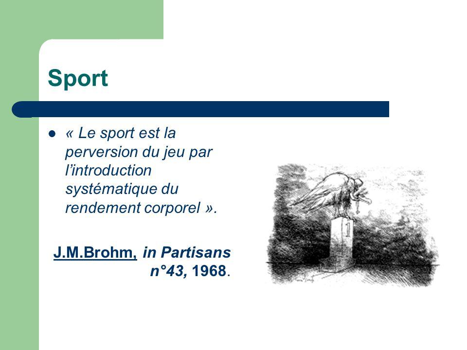  « Le sport est la perversion du jeu par l'introduction systématique du rendement corporel ». J.M.Brohm, in Partisans n°43, 1968.