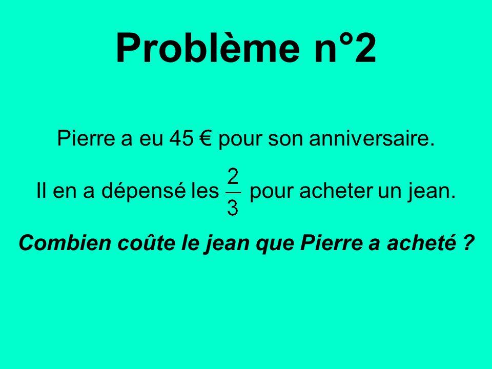 Pierre a eu 45 € pour son anniversaire.Il en a dépensé les pour acheter un jean.