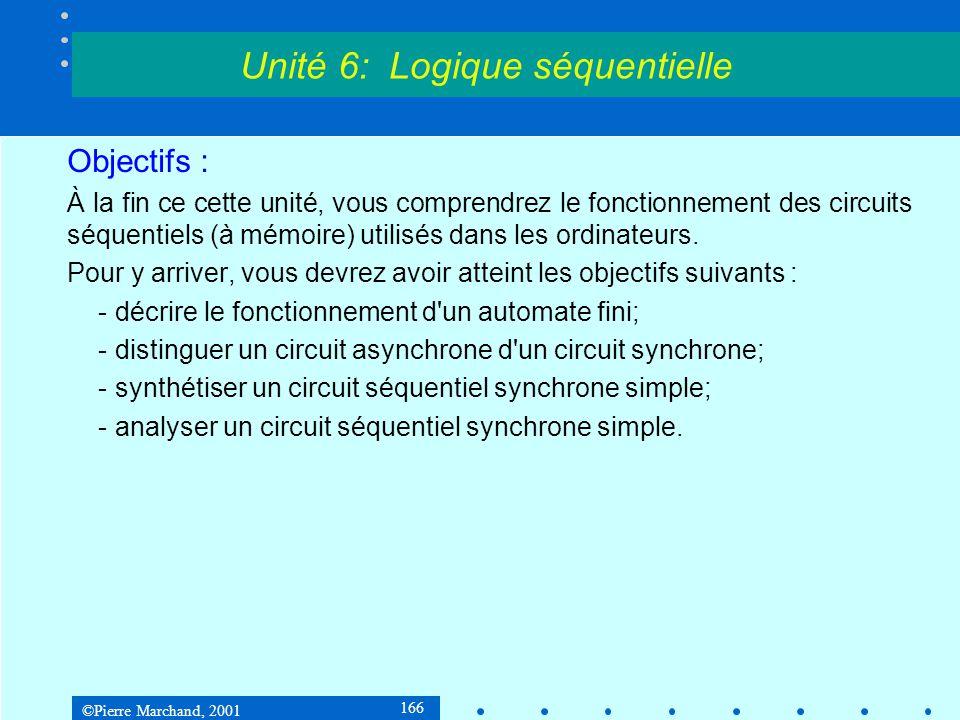©Pierre Marchand, 2001 197 5.3 Circuits séquentiels 5.3.4Synthèse d'un circuit séquentiel Exemple 3 : Système de contrôle de feux de circulation Table de transition Unité 6: Logique séquentielle EntréeÉtatÉtatSortiesBistables xprésentsuivantprésentesD 1 D 2 Q 1 Q 2 Q 1 + Q 2 + z 1 z 2 000010101 001001000 010010001 011000000 100100110 101111011 110010001 111000000