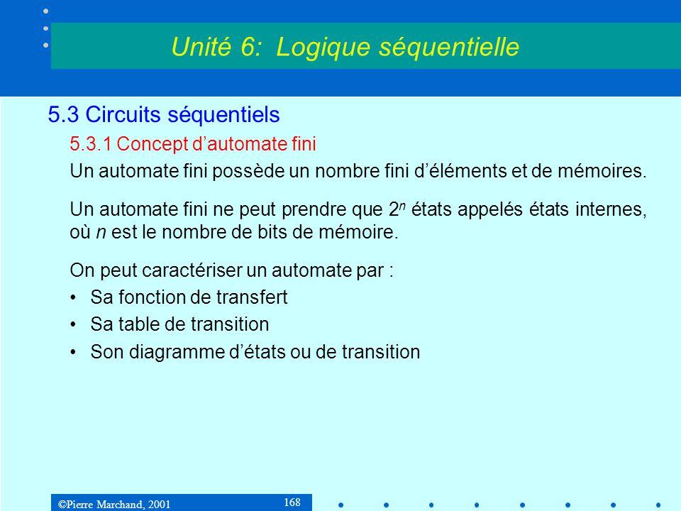 ©Pierre Marchand, 2001 169 5.3 Circuits séquentiels 5.3.1 Concept d'automate fini Exemple : Diagramme d'état ou de transition Unité 6: Logique séquentielle q=0q=1 entrée / sortie 1/0 0/1 0/01/1 Fonction de transfert : q(t+1) = e(t) s(t) = q(t) état Table de transition q(t)e(t)01 001 101 q(t)e(t)01 000 111 q(t+1) s(t)