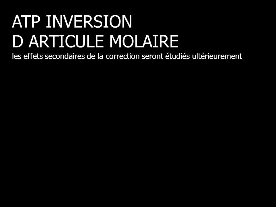 ATP INVERSION D ARTICULE MOLAIRE les effets secondaires de la correction seront étudiés ultérieurement