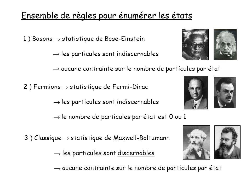 1 ) Bosons  statistique de Bose-Einstein  les particules sont indiscernables  aucune contrainte sur le nombre de particules par état Ensemble de règles pour énumérer les états 2 ) Fermions  statistique de Fermi-Dirac  les particules sont indiscernables  le nombre de particules par état est 0 ou 1 3 ) Classique  statistique de Maxwell-Boltzmann  les particules sont discernables  aucune contrainte sur le nombre de particules par état