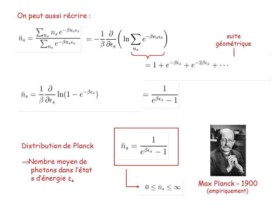 suite géométrique Distribution de Planck Max Planck - 1900 (empiriquement)  Nombre moyen de photons dans l'état s d'énergie ε s On peut aussi récrire :