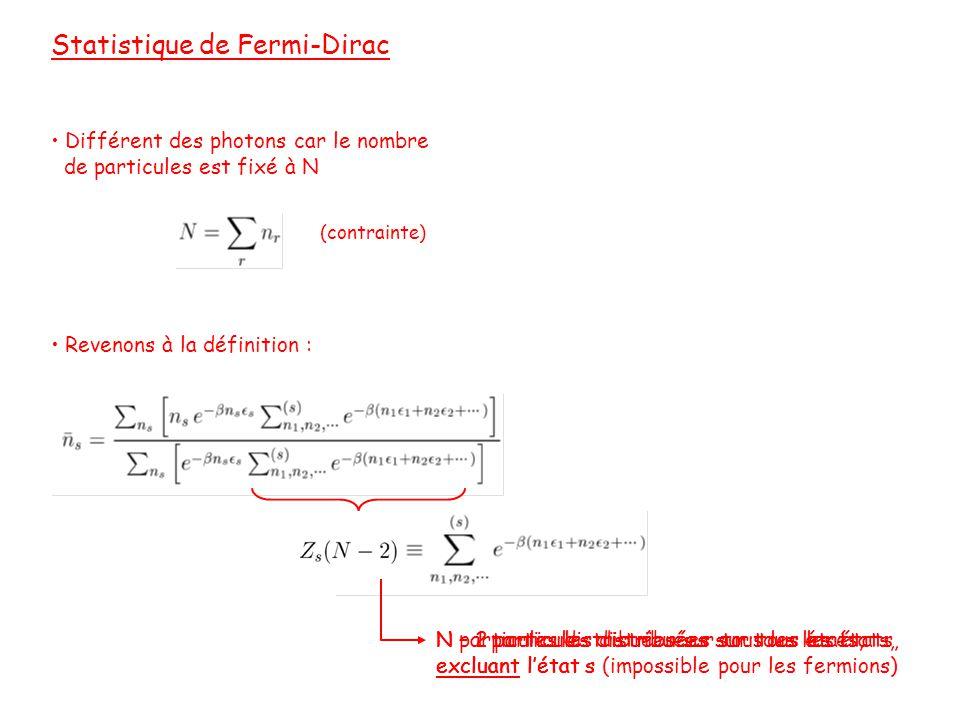 Statistique de Fermi-Dirac • Différent des photons car le nombre de particules est fixé à N • Revenons à la définition : (contrainte) N particules distribuées sur tous les états, excluant l'état s N – 1 particules distribuées sur tous les états, excluant l'état s N – 2 particules distribuées sur tous les états, excluant l'état s (impossible pour les fermions)