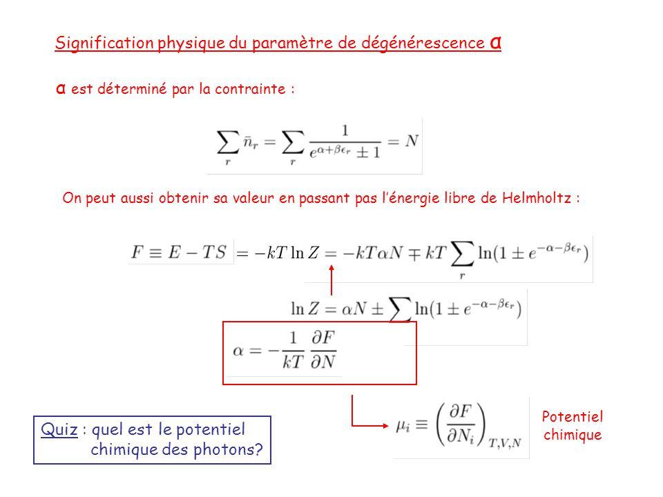 Signification physique du paramètre de dégénérescence α α est déterminé par la contrainte : On peut aussi obtenir sa valeur en passant pas l'énergie libre de Helmholtz : Potentiel chimique Quiz : quel est le potentiel chimique des photons?