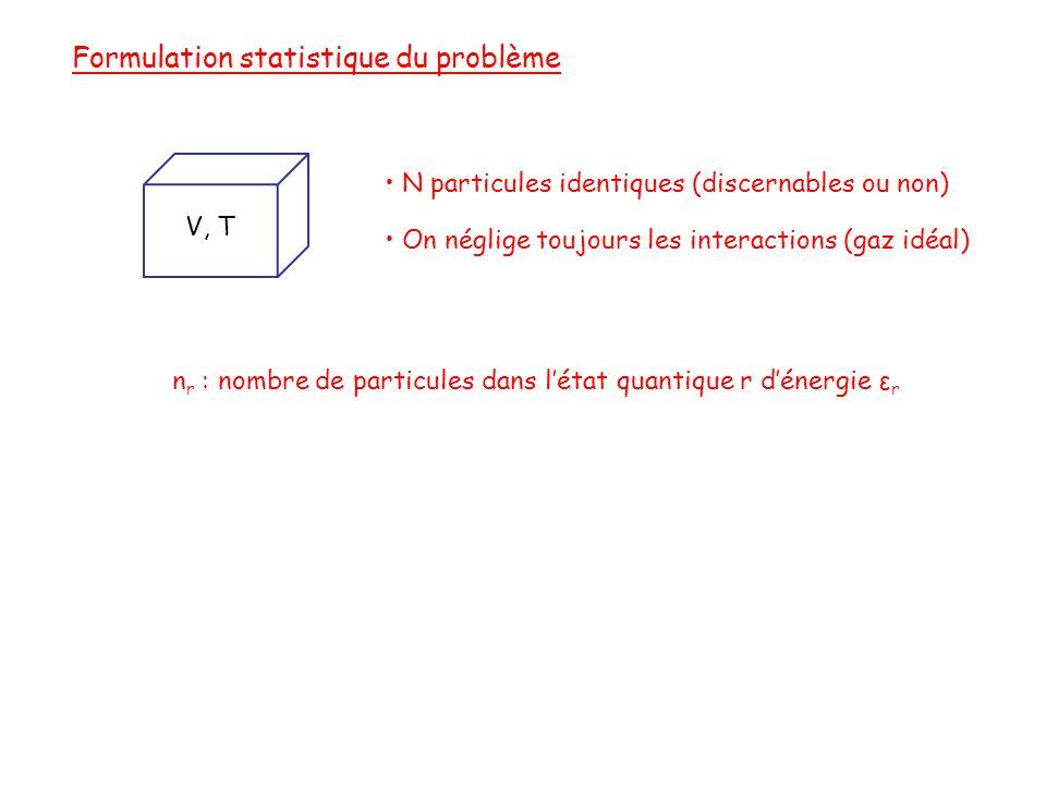 n r : nombre de particules dans l'état quantique r d'énergie ε r Formulation statistique du problème V, T • N particules identiques (discernables ou non) • On néglige toujours les interactions (gaz idéal)