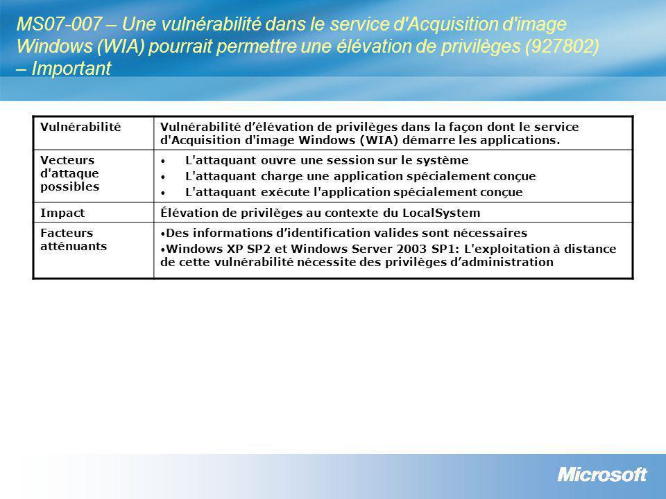 MS07-007 – Une vulnérabilité dans le service d Acquisition d image Windows (WIA) pourrait permettre une élévation de privilèges (927802) – Important VulnérabilitéVulnérabilité d'élévation de privilèges dans la façon dont le service d Acquisition d image Windows (WIA) démarre les applications.