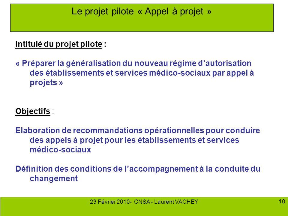 23 Février 2010- CNSA - Laurent VACHEY 10 Le projet pilote « Appel à projet » Intitulé du projet pilote : « Préparer la généralisation du nouveau régi