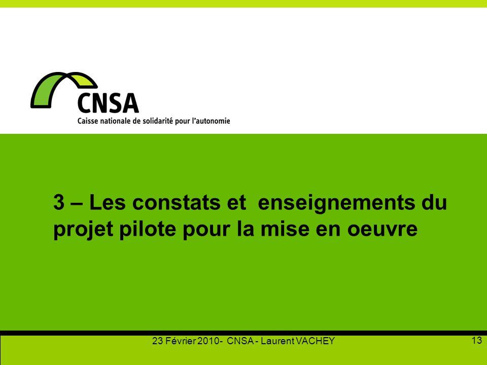 23 Février 2010- CNSA - Laurent VACHEY 13 3 – Les constats et enseignements du projet pilote pour la mise en oeuvre