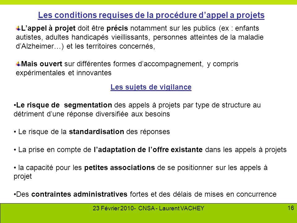 23 Février 2010- CNSA - Laurent VACHEY 16 Les conditions requises de la procédure d'appel a projets L'appel à projet doit être précis notamment sur le