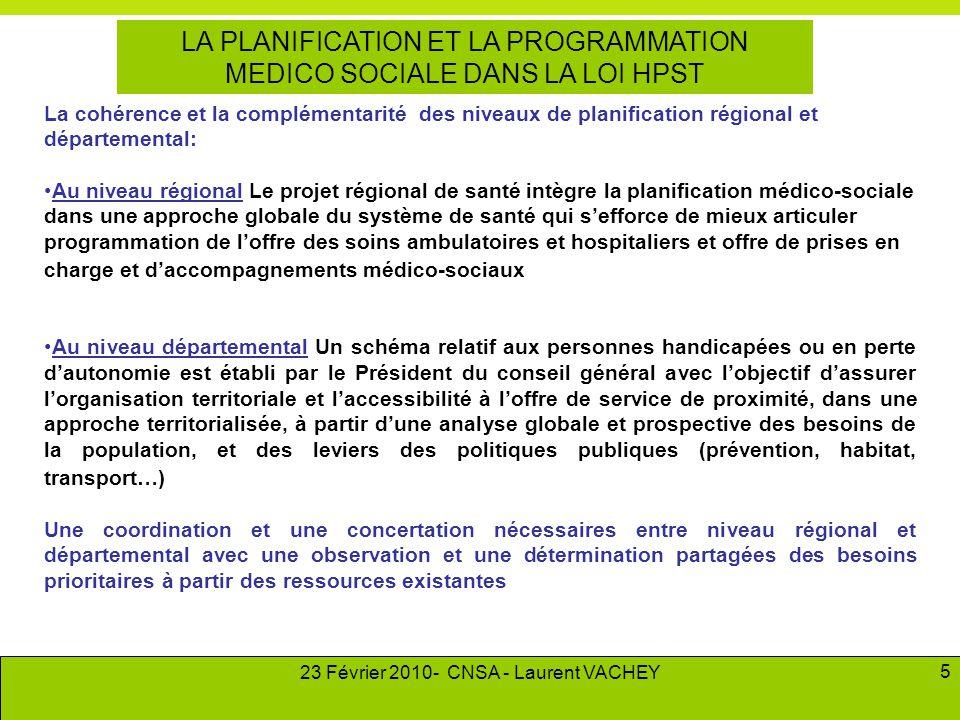 23 Février 2010- CNSA - Laurent VACHEY 5 LA PLANIFICATION ET LA PROGRAMMATION MEDICO SOCIALE DANS LA LOI HPST La cohérence et la complémentarité des n