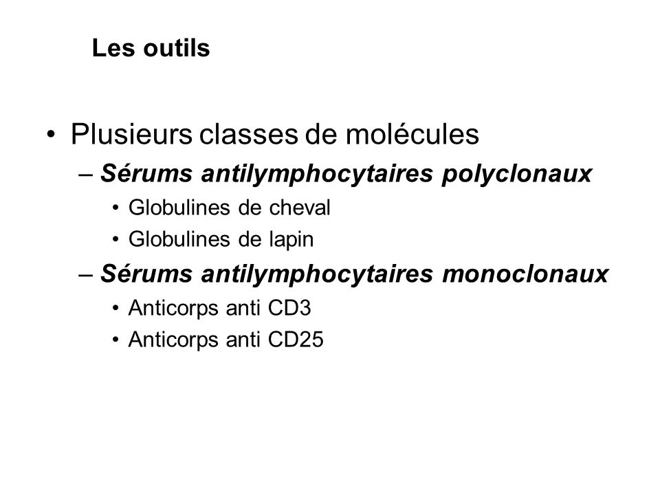 •Plusieurs classes de molécules –Sérums antilymphocytaires polyclonaux •Globulines de cheval •Globulines de lapin –Sérums antilymphocytaires monoclonaux •Anticorps anti CD3 •Anticorps anti CD25