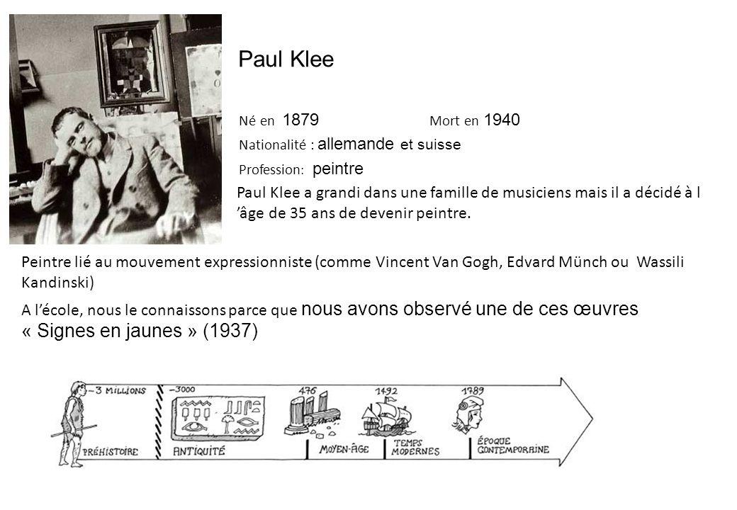 Paul Klee Né en 1879 Mort en 1940 Nationalité : allemande et suisse Profession : peintre Paul Klee a grandi dans une famille de musiciens mais il a décidé à l 'âge de 35 ans de devenir peintre.