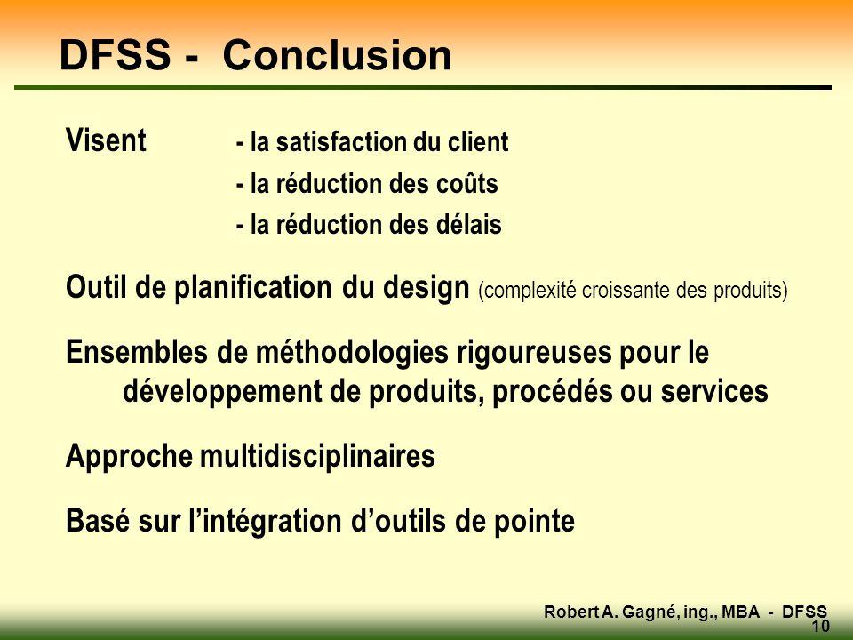 Robert A. Gagné, ing., MBA - DFSS 10 DFSS - Conclusion Visent - la satisfaction du client - la réduction des coûts - la réduction des délais Outil de