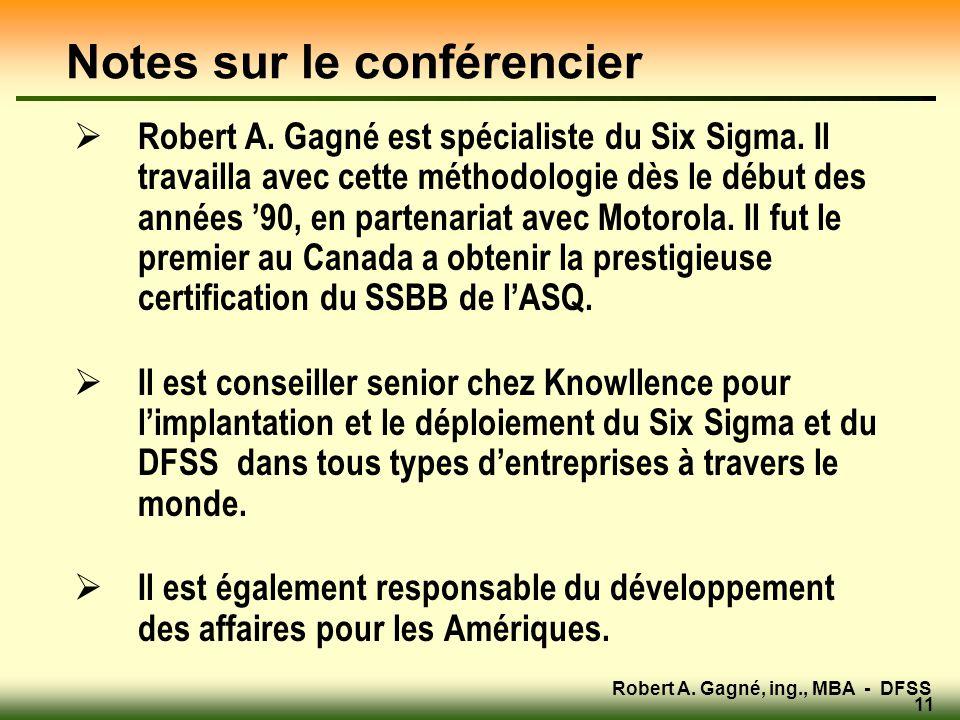 Robert A. Gagné, ing., MBA - DFSS 11 Notes sur le conférencier  Robert A. Gagné est spécialiste du Six Sigma. Il travailla avec cette méthodologie dè