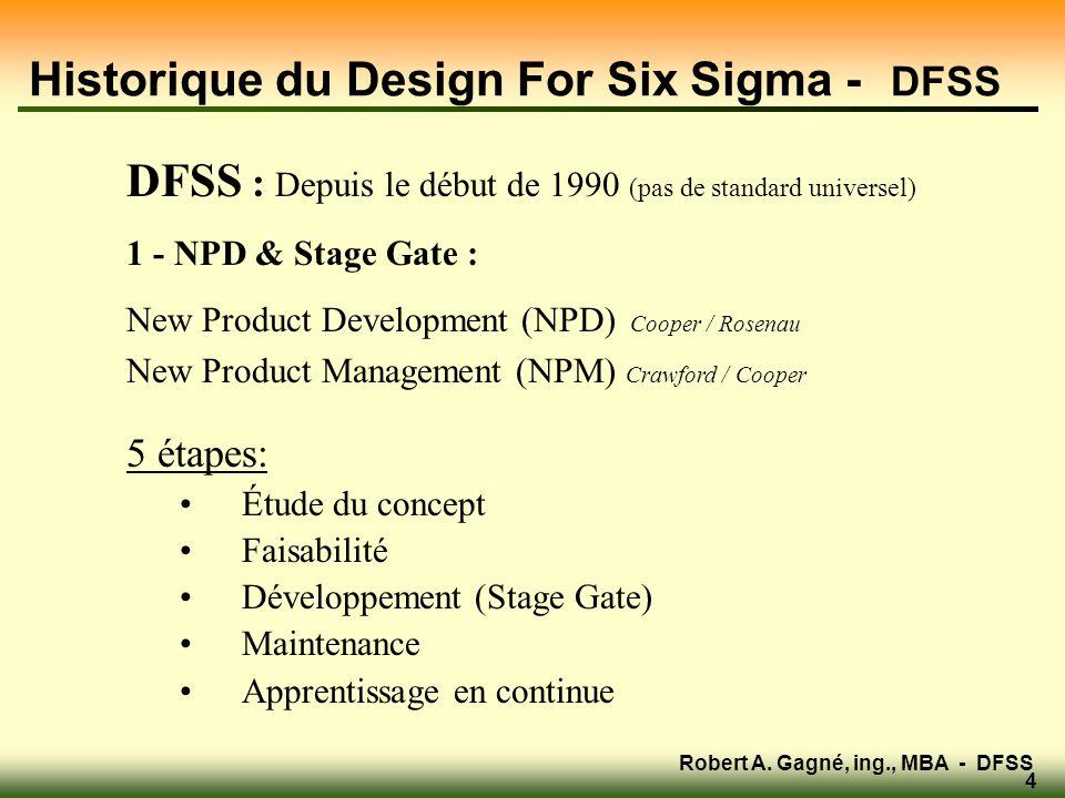 Robert A. Gagné, ing., MBA - DFSS 4 Historique du Design For Six Sigma - DFSS DFSS : Depuis le début de 1990 (pas de standard universel) 1 - NPD & Sta