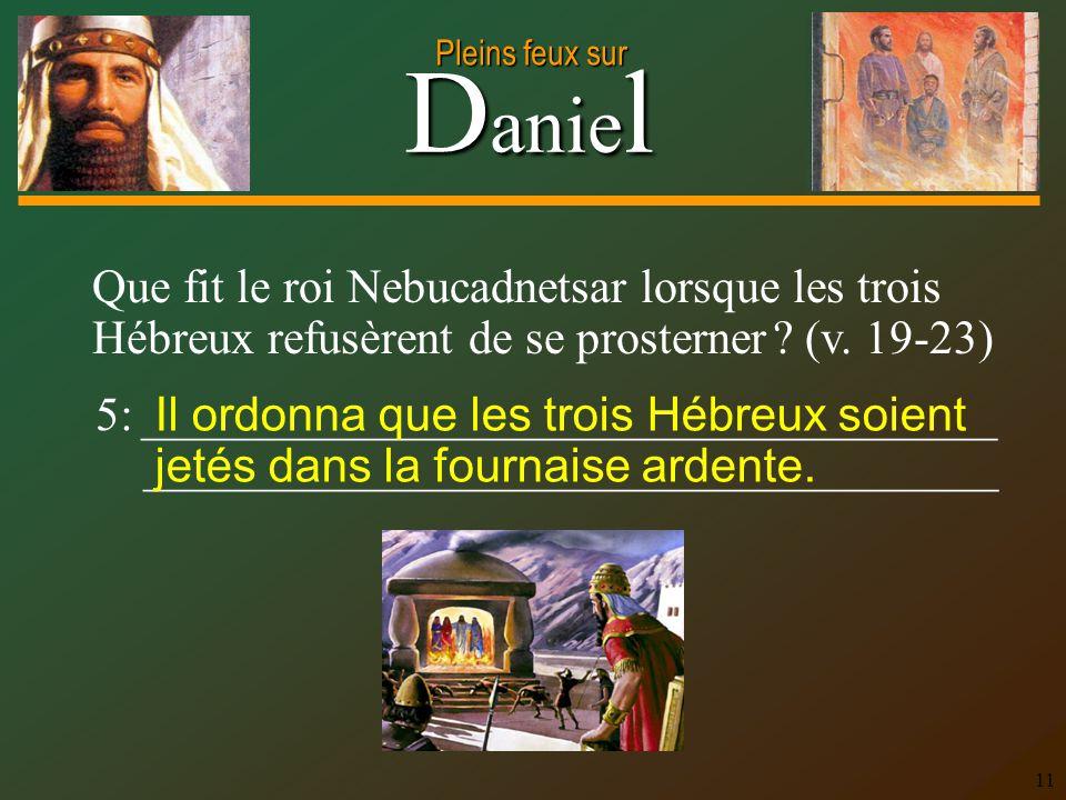 D anie l Pleins feux sur 11 Que fit le roi Nebucadnetsar lorsque les trois Hébreux refusèrent de se prosterner ? (v. 19-23) 5: _______________________