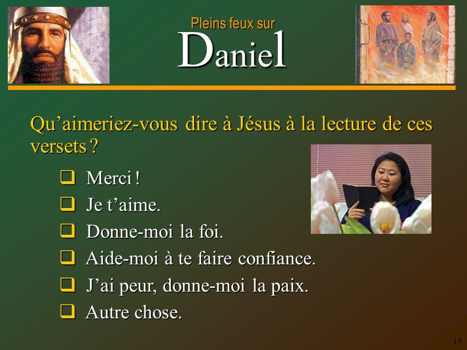 D anie l Pleins feux sur 15 Qu'aimeriez-vous dire à Jésus à la lecture de ces versets ?  Merci !  Je t'aime.  Donne-moi la foi.  Aide-moi à te fai