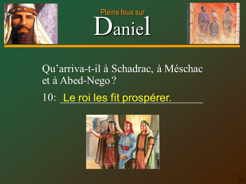 D anie l Pleins feux sur 18 Qu'arriva-t-il à Schadrac, à Méschac et à Abed-Nego ? 10: __________________________ Le roi les fit prospérer.