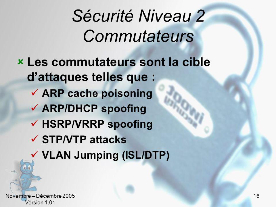 Novembre – Décembre 2005 Version 1.01 16 Sécurité Niveau 2 Commutateurs  Les commutateurs sont la cible d'attaques telles que :  ARP cache poisoning  ARP/DHCP spoofing  HSRP/VRRP spoofing  STP/VTP attacks  VLAN Jumping (ISL/DTP)