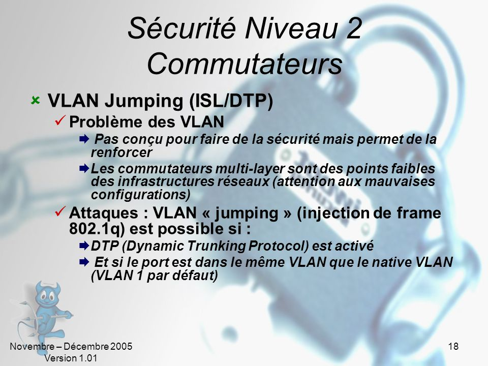 Novembre – Décembre 2005 Version 1.01 18 Sécurité Niveau 2 Commutateurs  VLAN Jumping (ISL/DTP)  Problème des VLAN  Pas conçu pour faire de la sécurité mais permet de la renforcer  Les commutateurs multi-layer sont des points faibles des infrastructures réseaux (attention aux mauvaises configurations)  Attaques : VLAN « jumping » (injection de frame 802.1q) est possible si :  DTP (Dynamic Trunking Protocol) est activé  Et si le port est dans le même VLAN que le native VLAN (VLAN 1 par défaut)