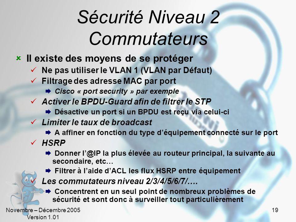 Novembre – Décembre 2005 Version 1.01 19 Sécurité Niveau 2 Commutateurs  Il existe des moyens de se protéger  Ne pas utiliser le VLAN 1 (VLAN par Défaut)  Filtrage des adresse MAC par port  Cisco « port security » par exemple  Activer le BPDU-Guard afin de filtrer le STP  Désactive un port si un BPDU est reçu via celui-ci  Limiter le taux de broadcast  A affiner en fonction du type d'équipement connecté sur le port  HSRP  Donner l'@IP la plus élevée au routeur principal, la suivante au secondaire, etc…  Filtrer à l'aide d'ACL les flux HSRP entre équipement  Les commutateurs niveau 2/3/4/5/6/7/….