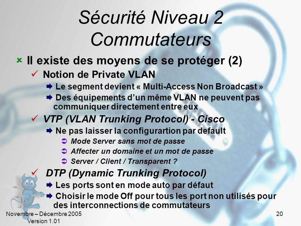 Novembre – Décembre 2005 Version 1.01 20 Sécurité Niveau 2 Commutateurs  Il existe des moyens de se protéger (2)  Notion de Private VLAN  Le segment devient « Multi-Access Non Broadcast »  Des équipements d'un même VLAN ne peuvent pas communiquer directement entre eux  VTP (VLAN Trunking Protocol) - Cisco  Ne pas laisser la configurartion par default  Mode Server sans mot de passe  Affecter un domaine et un mot de passe  Server / Client / Transparent .