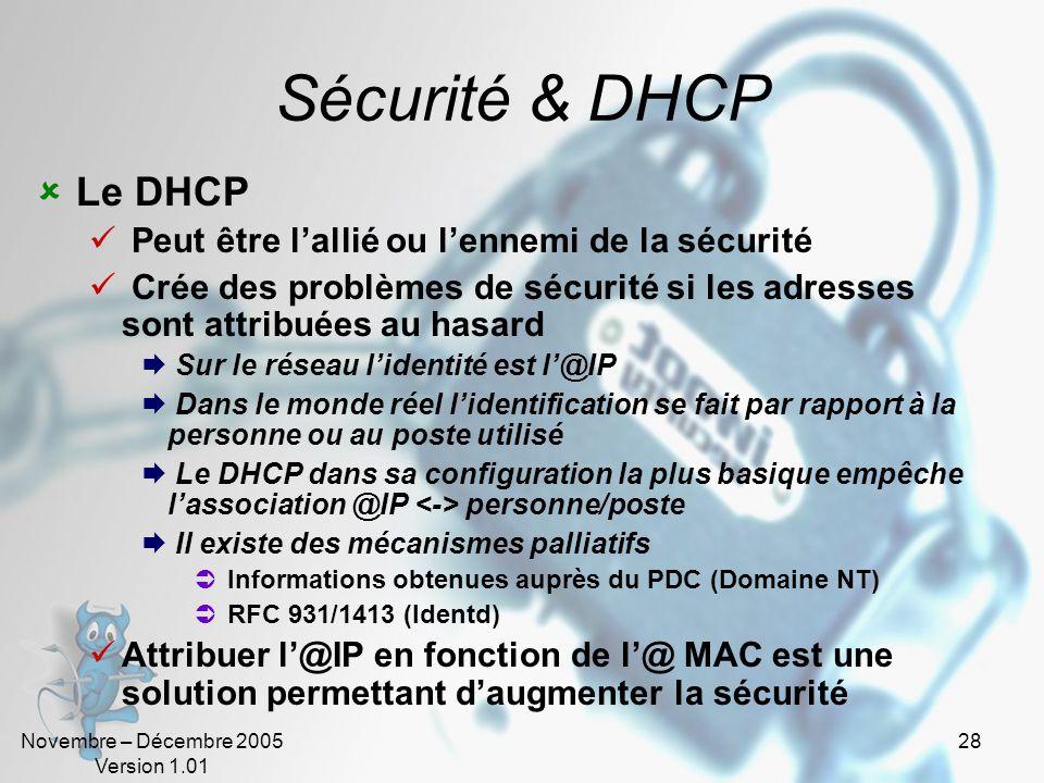 Novembre – Décembre 2005 Version 1.01 28 Sécurité & DHCP  Le DHCP  Peut être l'allié ou l'ennemi de la sécurité  Crée des problèmes de sécurité si les adresses sont attribuées au hasard  Sur le réseau l'identité est l'@IP  Dans le monde réel l'identification se fait par rapport à la personne ou au poste utilisé  Le DHCP dans sa configuration la plus basique empêche l'association @IP personne/poste  Il existe des mécanismes palliatifs  Informations obtenues auprès du PDC (Domaine NT)  RFC 931/1413 (Identd)  Attribuer l'@IP en fonction de l'@ MAC est une solution permettant d'augmenter la sécurité