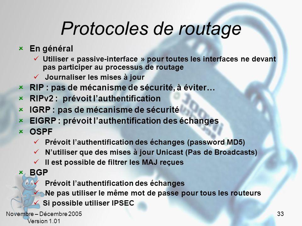 Novembre – Décembre 2005 Version 1.01 33 Protocoles de routage  En général  Utiliser « passive-interface » pour toutes les interfaces ne devant pas participer au processus de routage  Journaliser les mises à jour  RIP : pas de mécanisme de sécurité, à éviter…  RIPv2 : prévoit l'authentification  IGRP : pas de mécanisme de sécurité  EIGRP : prévoit l'authentification des échanges  OSPF  Prévoit l'authentification des échanges (password MD5)  N'utiliser que des mises à jour Unicast (Pas de Broadcasts)  Il est possible de filtrer les MAJ reçues  BGP  Prévoit l'authentification des échanges  Ne pas utiliser le même mot de passe pour tous les routeurs  Si possible utiliser IPSEC