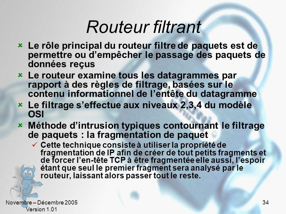 Novembre – Décembre 2005 Version 1.01 34 Routeur filtrant  Le rôle principal du routeur filtre de paquets est de permettre ou d'empêcher le passage des paquets de données reçus  Le routeur examine tous les datagrammes par rapport à des règles de filtrage, basées sur le contenu informationnel de l'entête du datagramme  Le filtrage s'effectue aux niveaux 2,3,4 du modèle OSI  Méthode d'intrusion typiques contournant le filtrage de paquets : la fragmentation de paquet  Cette technique consiste à utiliser la propriété de fragmentation de IP afin de créer de tout petits fragments et de forcer l'en-tête TCP à être fragmentée elle aussi, l'espoir étant que seul le premier fragment sera analysé par le routeur, laissant alors passer tout le reste.