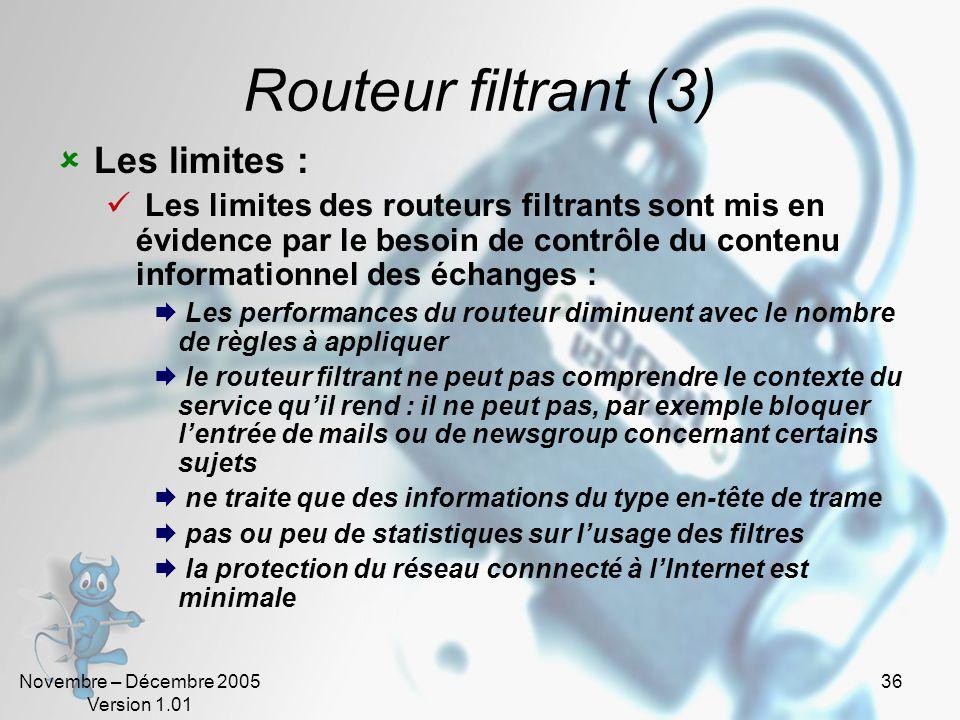 Novembre – Décembre 2005 Version 1.01 36 Routeur filtrant (3)  Les limites :  Les limites des routeurs filtrants sont mis en évidence par le besoin de contrôle du contenu informationnel des échanges :  Les performances du routeur diminuent avec le nombre de règles à appliquer  le routeur filtrant ne peut pas comprendre le contexte du service qu'il rend : il ne peut pas, par exemple bloquer l'entrée de mails ou de newsgroup concernant certains sujets  ne traite que des informations du type en-tête de trame  pas ou peu de statistiques sur l'usage des filtres  la protection du réseau connnecté à l'Internet est minimale