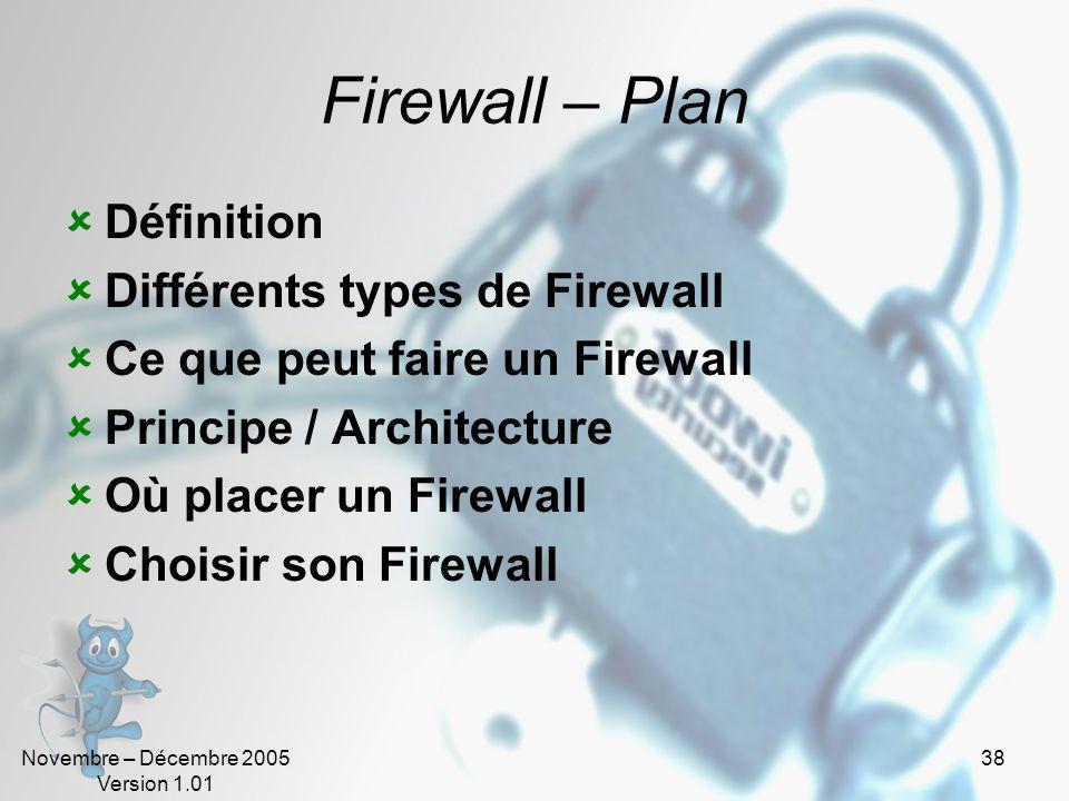 Novembre – Décembre 2005 Version 1.01 38 Firewall – Plan  Définition  Différents types de Firewall  Ce que peut faire un Firewall  Principe / Architecture  Où placer un Firewall  Choisir son Firewall