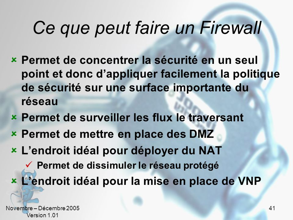 Novembre – Décembre 2005 Version 1.01 41 Ce que peut faire un Firewall  Permet de concentrer la sécurité en un seul point et donc d'appliquer facilement la politique de sécurité sur une surface importante du réseau  Permet de surveiller les flux le traversant  Permet de mettre en place des DMZ  L'endroit idéal pour déployer du NAT  Permet de dissimuler le réseau protégé  L'endroit idéal pour la mise en place de VNP