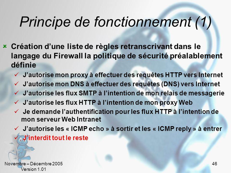 Novembre – Décembre 2005 Version 1.01 46 Principe de fonctionnement (1)  Création d'une liste de règles retranscrivant dans le langage du Firewall la politique de sécurité préalablement définie  J'autorise mon proxy à effectuer des requêtes HTTP vers Internet  J'autorise mon DNS à effectuer des requêtes (DNS) vers Internet  J'autorise les flux SMTP à l'intention de mon relais de messagerie  J'autorise les flux HTTP à l'intention de mon proxy Web  Je demande l'authentification pour les flux HTTP à l'intention de mon serveur Web Intranet  J'autorise les « ICMP echo » à sortir et les « ICMP reply » à entrer  J'interdit tout le reste