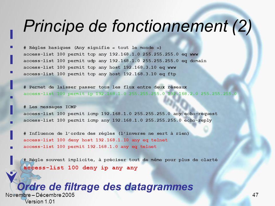 Novembre – Décembre 2005 Version 1.01 47 Principe de fonctionnement (2) # Règles basiques (Any signifie « tout le monde ») access-list 100 permit tcp any 192.168.1.0 255.255.255.0 eq www access-list 100 permit udp any 192.168.1.0 255.255.255.0 eq domain access-list 100 permit tcp any host 192.168.3.10 eq www access-list 100 permit tcp any host 192.168.3.10 eq ftp # Permet de laisser passer tous les flux entre deux réseaux access-list 100 permit ip 192.168.1.0 255.255.255.0 192.168.2.0 255.255.255.0 # Les messages ICMP access-list 100 permit icmp 192.168.1.0 255.255.255.0 any echo-request access-list 100 permit icmp any 192.168.1.0 255.255.255.0 echo-reply # Influence de l'ordre des régles (l'inverse ne sert à rien) access-list 100 deny host 192.168.1.10 any eq telnet access-list 100 permit 192.168.1.0 any eq telnet # Règle souvent implicite, à préciser tout de même pour plus de clarté access-list 100 deny ip any any Ordre de filtrage des datagrammes