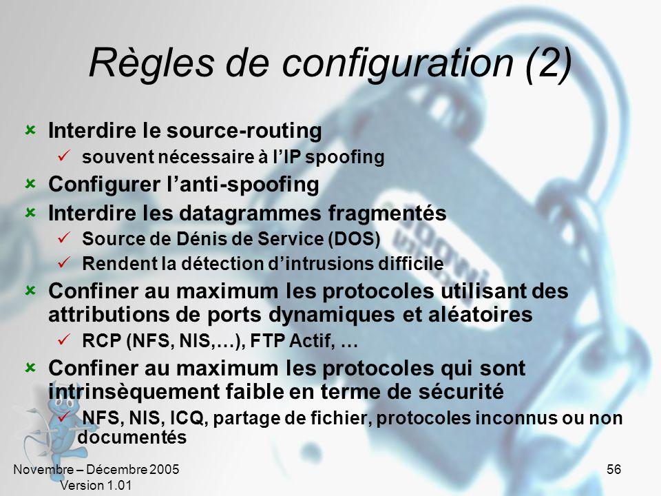 Novembre – Décembre 2005 Version 1.01 56 Règles de configuration (2)  Interdire le source-routing  souvent nécessaire à l'IP spoofing  Configurer l'anti-spoofing  Interdire les datagrammes fragmentés  Source de Dénis de Service (DOS)  Rendent la détection d'intrusions difficile  Confiner au maximum les protocoles utilisant des attributions de ports dynamiques et aléatoires  RCP (NFS, NIS,…), FTP Actif, …  Confiner au maximum les protocoles qui sont intrinsèquement faible en terme de sécurité  NFS, NIS, ICQ, partage de fichier, protocoles inconnus ou non documentés