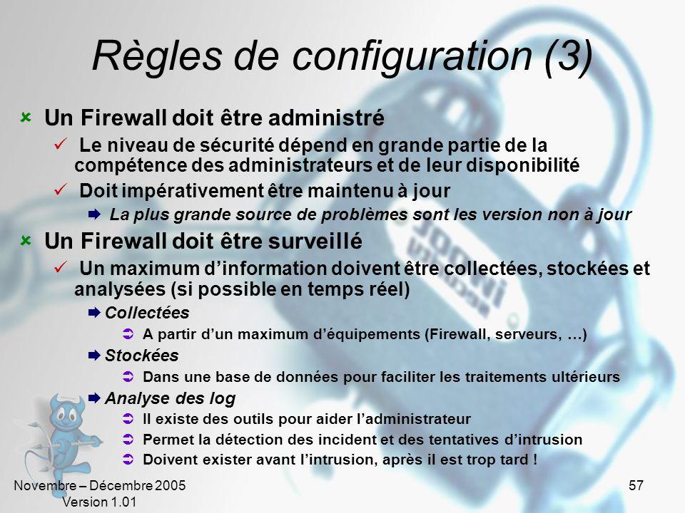 Novembre – Décembre 2005 Version 1.01 57 Règles de configuration (3)  Un Firewall doit être administré  Le niveau de sécurité dépend en grande partie de la compétence des administrateurs et de leur disponibilité  Doit impérativement être maintenu à jour  La plus grande source de problèmes sont les version non à jour  Un Firewall doit être surveillé  Un maximum d'information doivent être collectées, stockées et analysées (si possible en temps réel)  Collectées  A partir d'un maximum d'équipements (Firewall, serveurs, …)  Stockées  Dans une base de données pour faciliter les traitements ultérieurs  Analyse des log  Il existe des outils pour aider l'administrateur  Permet la détection des incident et des tentatives d'intrusion  Doivent exister avant l'intrusion, après il est trop tard !