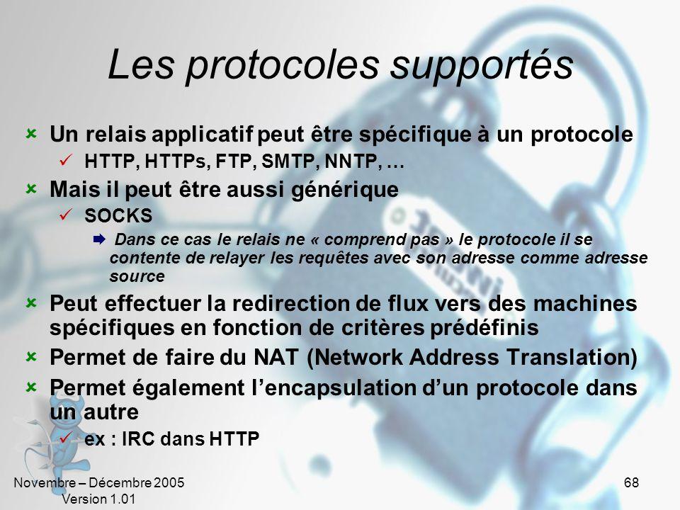 Novembre – Décembre 2005 Version 1.01 68 Les protocoles supportés  Un relais applicatif peut être spécifique à un protocole  HTTP, HTTPs, FTP, SMTP, NNTP, …  Mais il peut être aussi générique  SOCKS  Dans ce cas le relais ne « comprend pas » le protocole il se contente de relayer les requêtes avec son adresse comme adresse source  Peut effectuer la redirection de flux vers des machines spécifiques en fonction de critères prédéfinis  Permet de faire du NAT (Network Address Translation)  Permet également l'encapsulation d'un protocole dans un autre  ex : IRC dans HTTP
