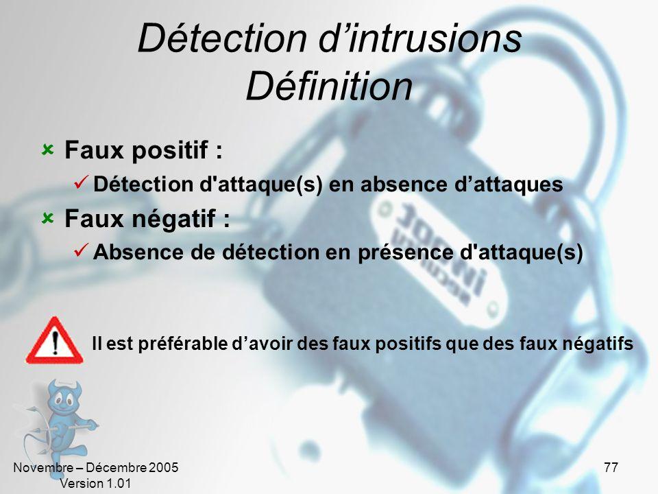 Novembre – Décembre 2005 Version 1.01 77 Détection d'intrusions Définition  Faux positif :  Détection d attaque(s) en absence d'attaques  Faux négatif :  Absence de détection en présence d attaque(s) Il est préférable d'avoir des faux positifs que des faux négatifs