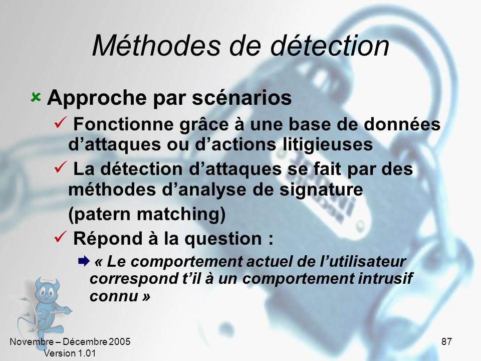 Novembre – Décembre 2005 Version 1.01 87 Méthodes de détection  Approche par scénarios  Fonctionne grâce à une base de données d'attaques ou d'actions litigieuses  La détection d'attaques se fait par des méthodes d'analyse de signature (patern matching)  Répond à la question :  « Le comportement actuel de l'utilisateur correspond t'il à un comportement intrusif connu »