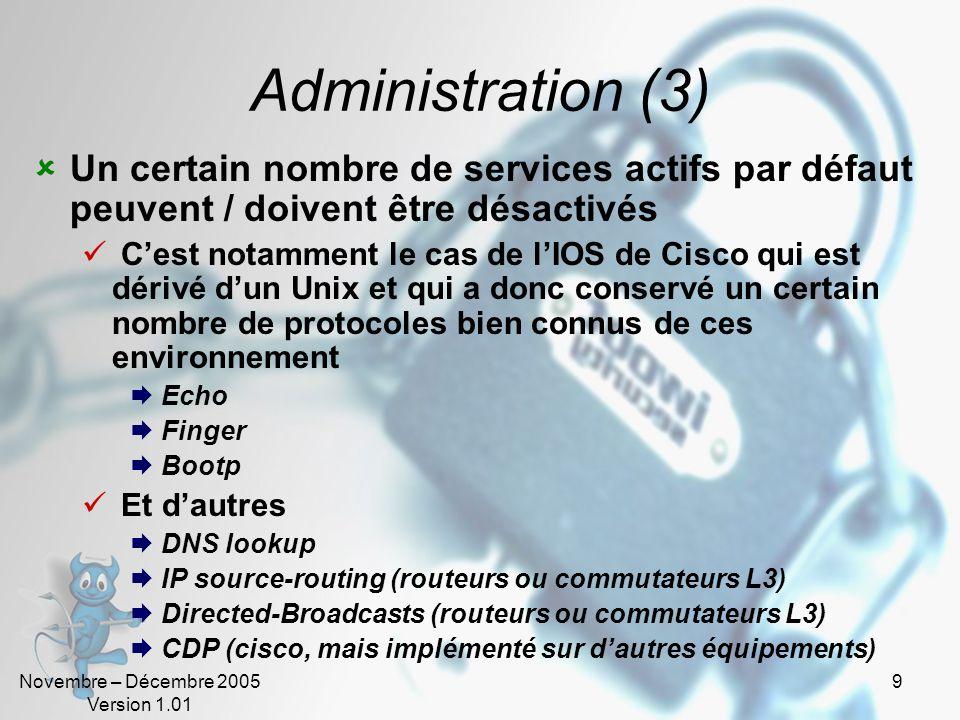 Novembre – Décembre 2005 Version 1.01 9 Administration (3)  Un certain nombre de services actifs par défaut peuvent / doivent être désactivés  C'est notamment le cas de l'IOS de Cisco qui est dérivé d'un Unix et qui a donc conservé un certain nombre de protocoles bien connus de ces environnement  Echo  Finger  Bootp  Et d'autres  DNS lookup  IP source-routing (routeurs ou commutateurs L3)  Directed-Broadcasts (routeurs ou commutateurs L3)  CDP (cisco, mais implémenté sur d'autres équipements)