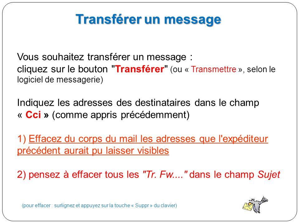 Vous souhaitez transférer un message : cliquez sur le bouton Transférer (ou « Transmettre », selon le logiciel de messagerie) Indiquez les adresses des destinataires dans le champ « Cci » (comme appris précédemment) 1) Effacez du corps du mail les adresses que l expéditeur précédent aurait pu laisser visibles 2) pensez à effacer tous les Tr.